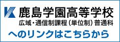 鹿島学園高等学校 広域・通信課程(単位制)普通科へのリンクはこちらから